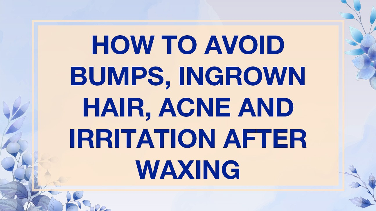How to avoid Bumps, Ingrown Hair, Acne and Irritation after Waxing