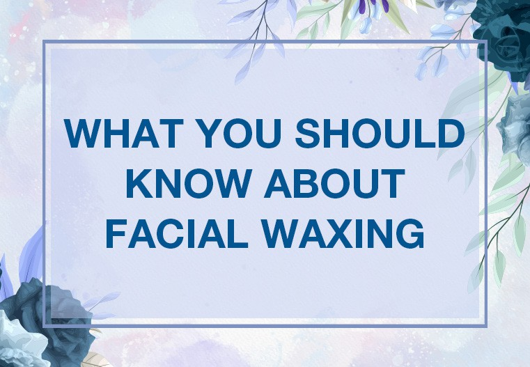 What you should know about facial waxing?